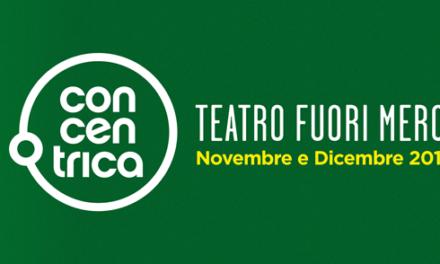 Centrati e concentrati sulla quarta edizione di Concentrica. Il teatro fuori mercato.